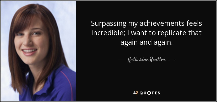Surpassing my achievements feels incredible; I want to replicate that again and again. - Katherine Reutter