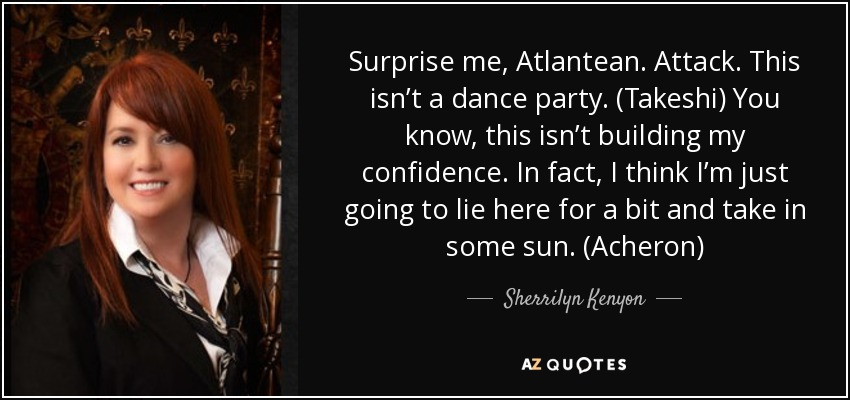 Surprise me, Atlantean. Attack. This isn't a dance party. (Takeshi) You know, this isn't building my confidence. In fact, I think I'm just going to lie here for a bit and take in some sun. (Acheron) - Sherrilyn Kenyon