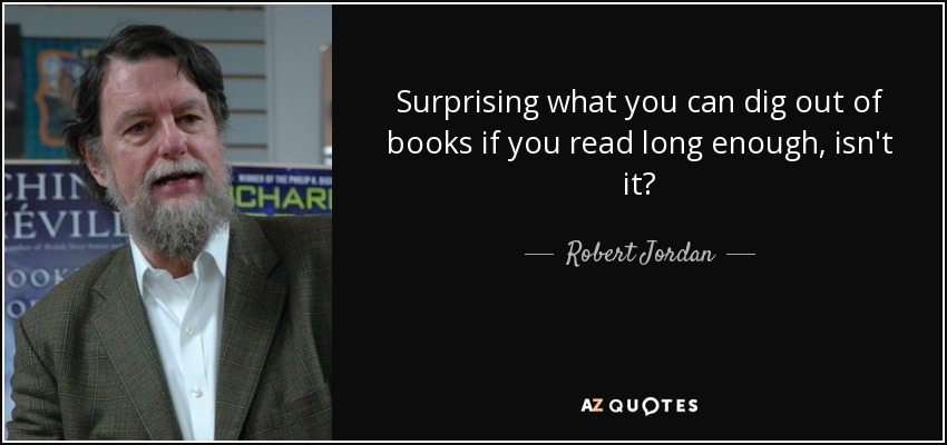 Surprising what you can dig out of books if you read long enough, isn't it? - Robert Jordan