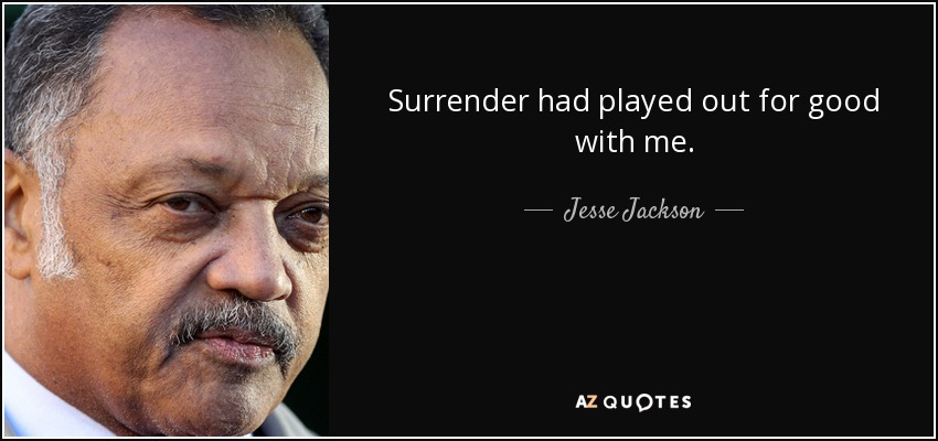 Surrender had played out for good with me. - Jesse Jackson