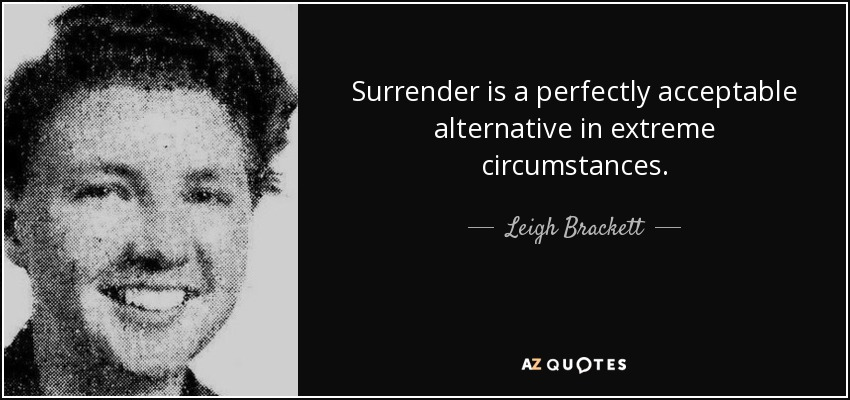 Surrender is a perfectly acceptable alternative in extreme circumstances. - Leigh Brackett