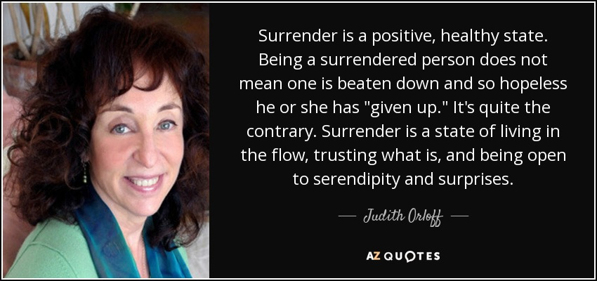 Surrender is a positive, healthy state. Being a surrendered person does not mean one is beaten down and so hopeless he or she has