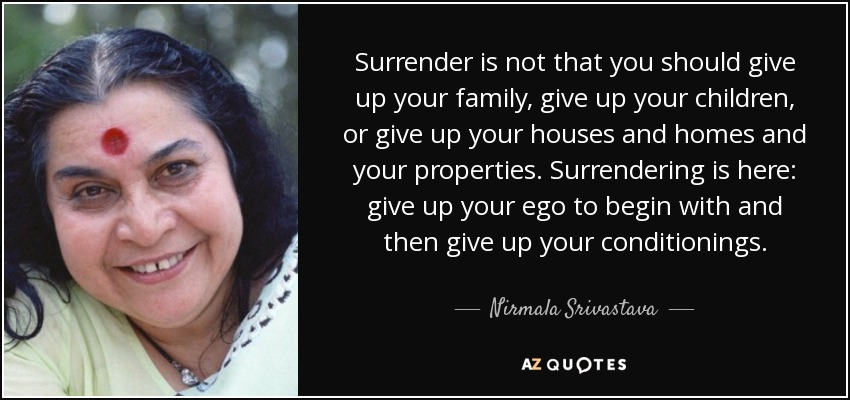 Surrender is not that you should give up your family, give up your children, or give up your houses and homes and your properties. Surrendering is here: give up your ego to begin with and then give up your conditionings. - Nirmala Srivastava