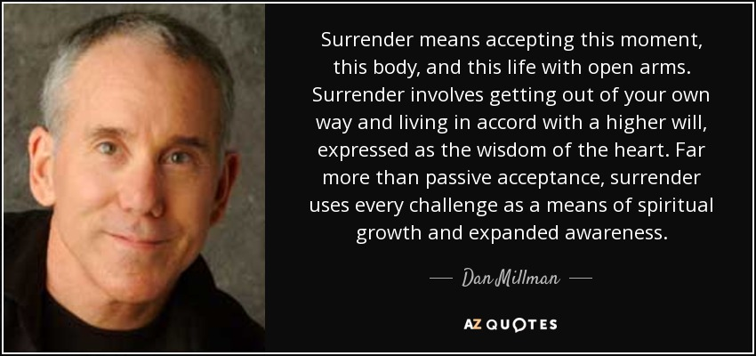 Surrender means accepting this moment, this body, and this life with open arms. Surrender involves getting out of your own way and living in accord with a higher will, expressed as the wisdom of the heart. Far more than passive acceptance, surrender uses every challenge as a means of spiritual growth and expanded awareness. - Dan Millman