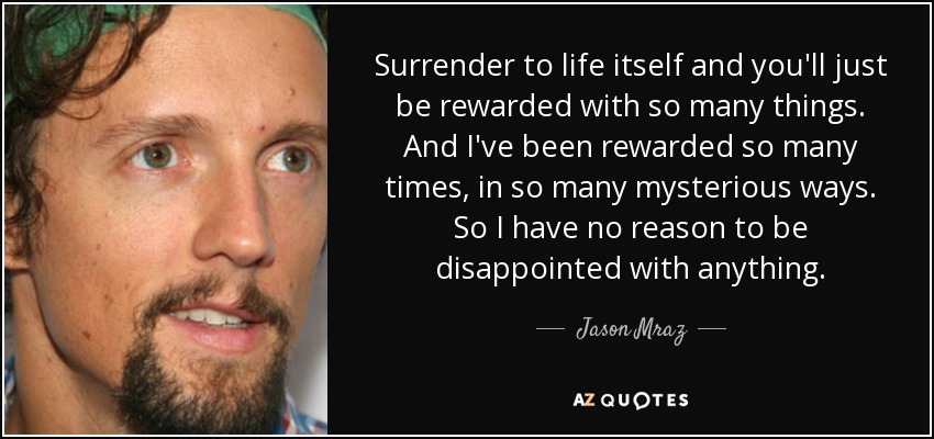 Surrender to life itself and you'll just be rewarded with so many things. And I've been rewarded so many times, in so many mysterious ways. So I have no reason to be disappointed with anything. - Jason Mraz