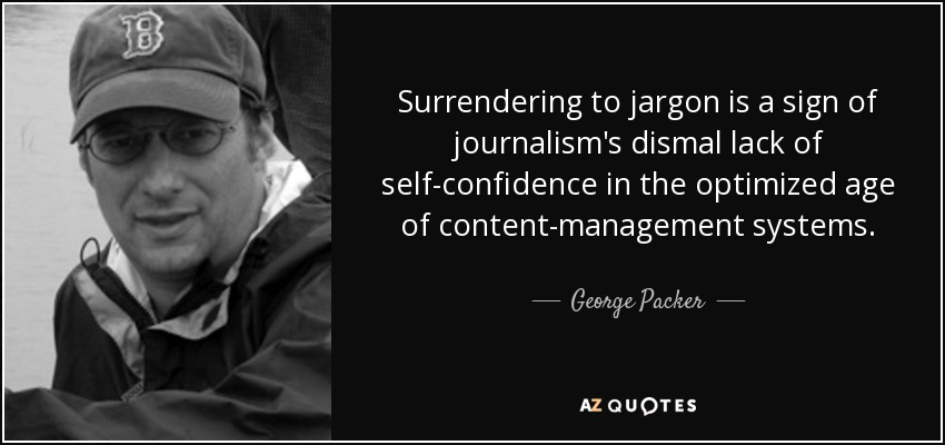 Surrendering to jargon is a sign of journalism's dismal lack of self-confidence in the optimized age of content-management systems. - George Packer