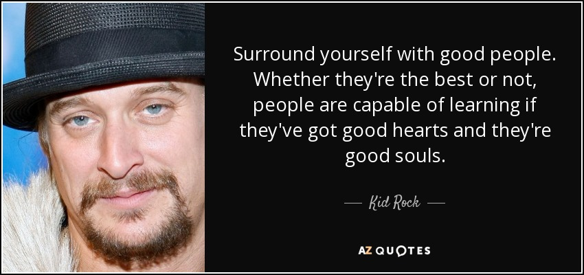 Surround yourself with good people. Whether they're the best or not, people are capable of learning if they've got good hearts and they're good souls. - Kid Rock
