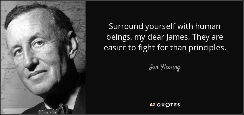 Surround yourself with human beings, my dear James. They are easier to fight for than principles. - Ian Fleming