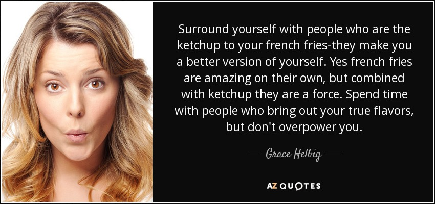 Surround yourself with people who are the ketchup to your french fries-they make you a better version of yourself. Yes french fries are amazing on their own, but combined with ketchup they are a force. Spend time with people who bring out your true flavors, but don't overpower you. - Grace Helbig