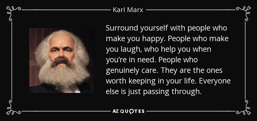 Surround yourself with people who make you happy. People who make you laugh, who help you when you're in need. People who genuinely care. They are the ones worth keeping in your life. Everyone else is just passing through. - Karl Marx