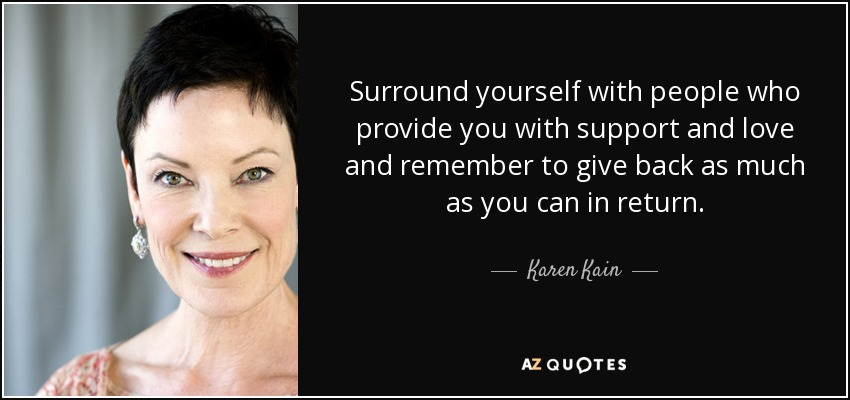 Surround yourself with people who provide you with support and love and remember to give back as much as you can in return. - Karen Kain