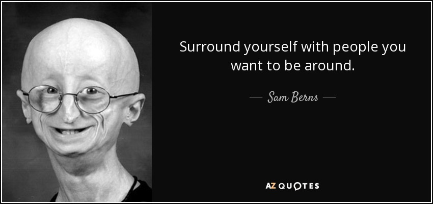 Surround yourself with people you want to be around. - Sam Berns