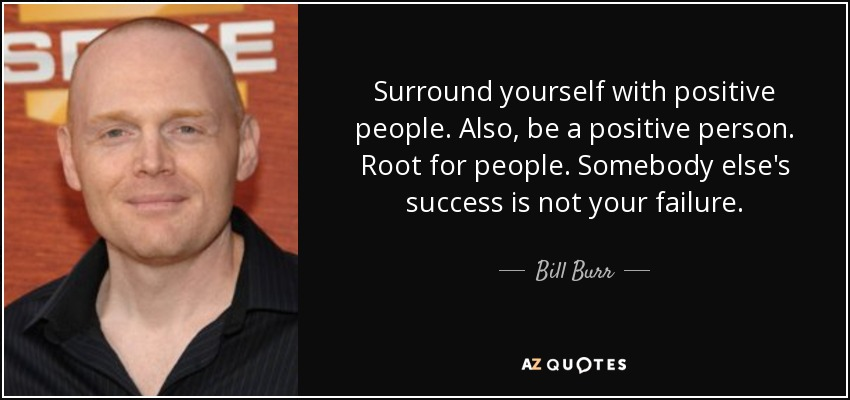 Surround yourself with positive people. Also, be a positive person. Root for people. Somebody else's success is not your failure. - Bill Burr