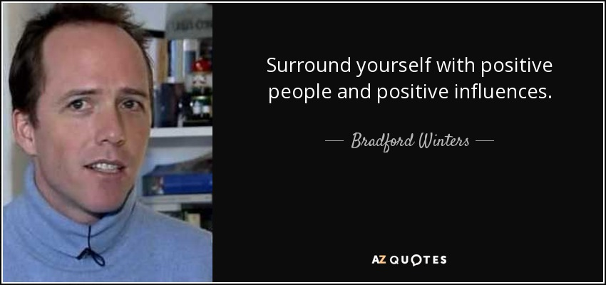 Surround yourself with positive people and positive influences. - Bradford Winters