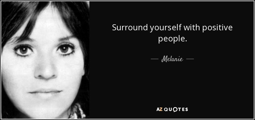 Surround yourself with positive people. - Melanie