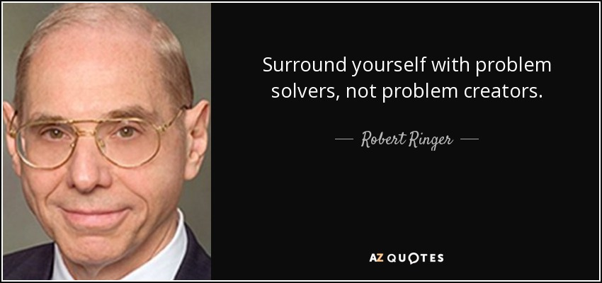 Surround yourself with problem solvers, not problem creators. - Robert Ringer