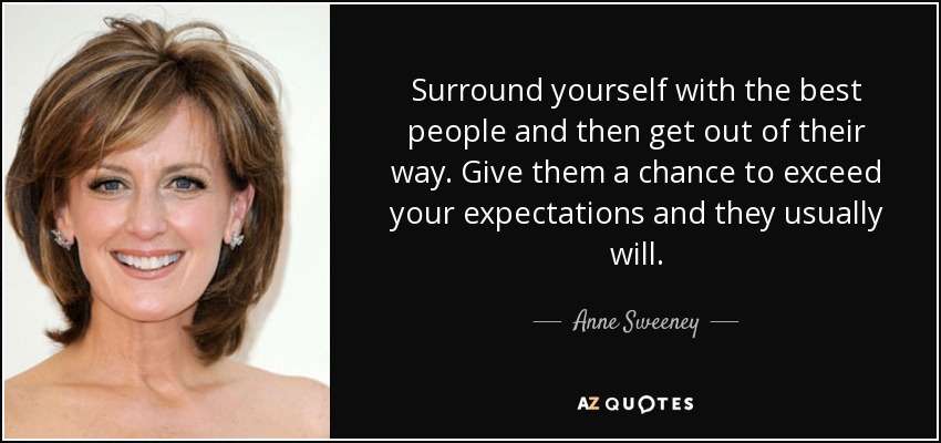 Surround yourself with the best people and then get out of their way. Give them a chance to exceed your expectations and they usually will. - Anne Sweeney