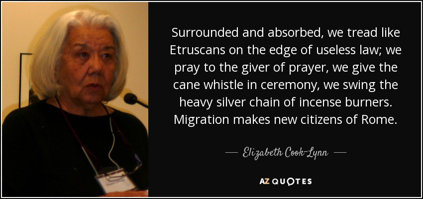 Surrounded and absorbed, we tread like Etruscans on the edge of useless law; we pray to the giver of prayer, we give the cane whistle in ceremony, we swing the heavy silver chain of incense burners. Migration makes new citizens of Rome. - Elizabeth Cook-Lynn
