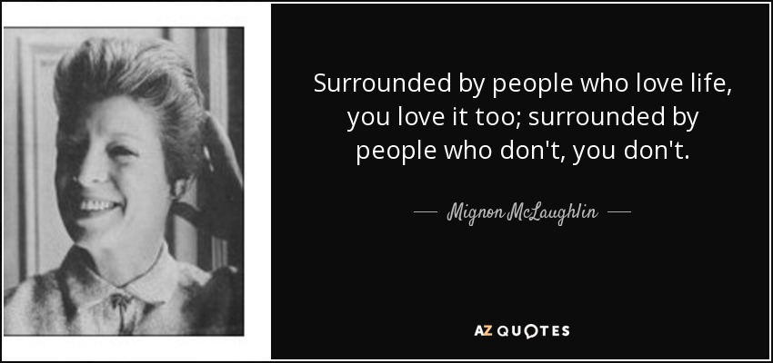 Surrounded by people who love life, you love it too; surrounded by people who don't, you don't. - Mignon McLaughlin