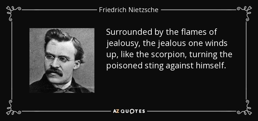 Surrounded by the flames of jealousy, the jealous one winds up, like the scorpion, turning the poisoned sting against himself. - Friedrich Nietzsche