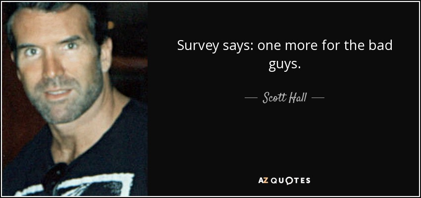 Survey says: one more for the bad guys. - Scott Hall