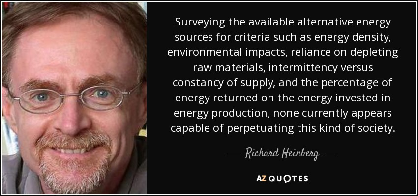 Surveying the available alternative energy sources for criteria such as energy density, environmental impacts, reliance on depleting raw materials, intermittency versus constancy of supply, and the percentage of energy returned on the energy invested in energy production, none currently appears capable of perpetuating this kind of society. - Richard Heinberg