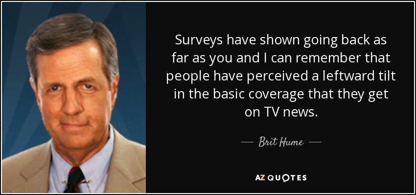 Surveys have shown going back as far as you and I can remember that people have perceived a leftward tilt in the basic coverage that they get on TV news. - Brit Hume