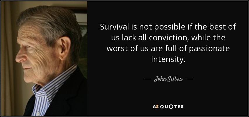 Survival is not possible if the best of us lack all conviction, while the worst of us are full of passionate intensity. - John Silber