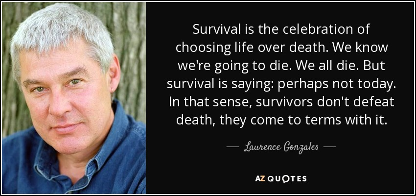 Survival is the celebration of choosing life over death. We know we're going to die. We all die. But survival is saying: perhaps not today. In that sense, survivors don't defeat death, they come to terms with it. - Laurence Gonzales