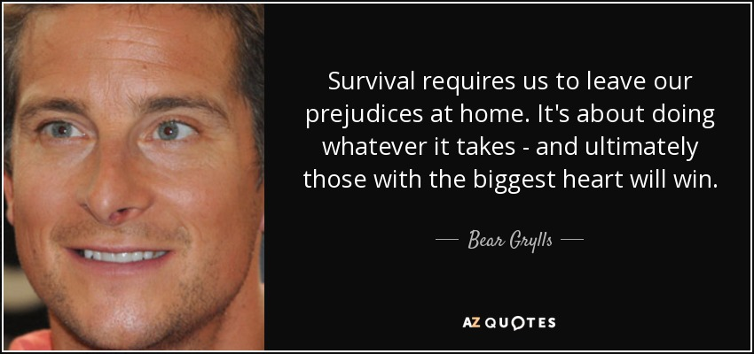 Survival requires us to leave our prejudices at home. It's about doing whatever it takes - and ultimately those with the biggest heart will win. - Bear Grylls