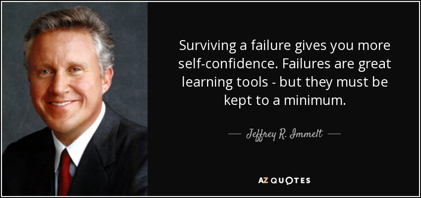 Surviving a failure gives you more self-confidence. Failures are great learning tools - but they must be kept to a minimum. - Jeffrey R. Immelt
