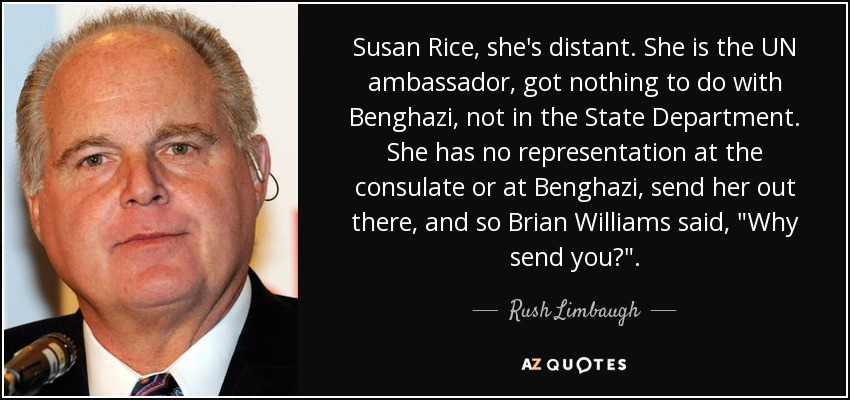 Susan Rice, she's distant. She is the UN ambassador, got nothing to do with Benghazi, not in the State Department. She has no representation at the consulate or at Benghazi, send her out there, and so Brian Williams said,