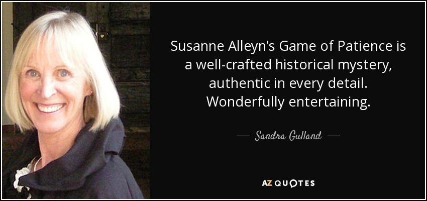 Susanne Alleyn's Game of Patience is a well-crafted historical mystery, authentic in every detail. Wonderfully entertaining. - Sandra Gulland
