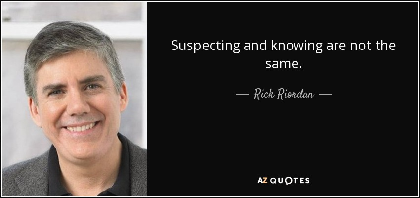 Suspecting and knowing are not the same. - Rick Riordan
