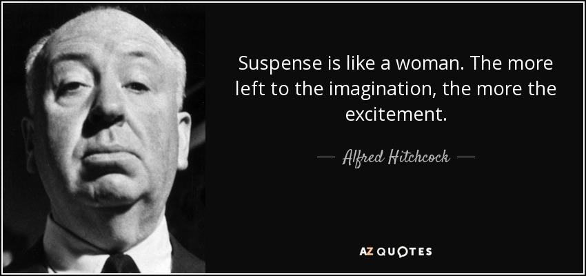 Suspense is like a woman. The more left to the imagination, the more the excitement. - Alfred Hitchcock