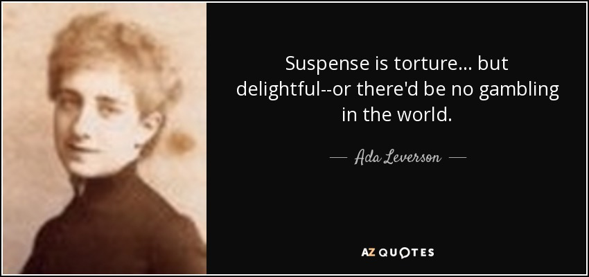 Suspense is torture ... but delightful--or there'd be no gambling in the world. - Ada Leverson