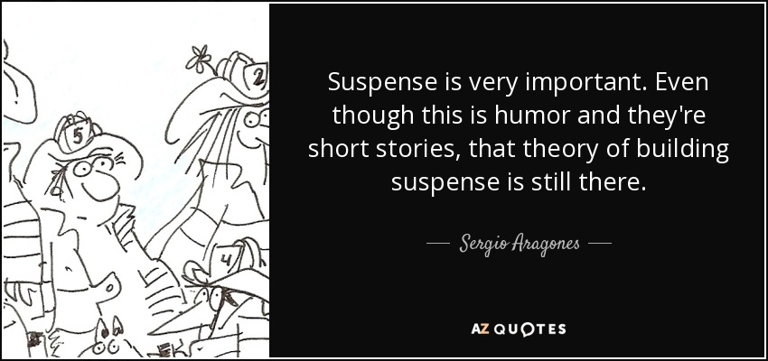 Suspense is very important. Even though this is humor and they're short stories, that theory of building suspense is still there. - Sergio Aragones
