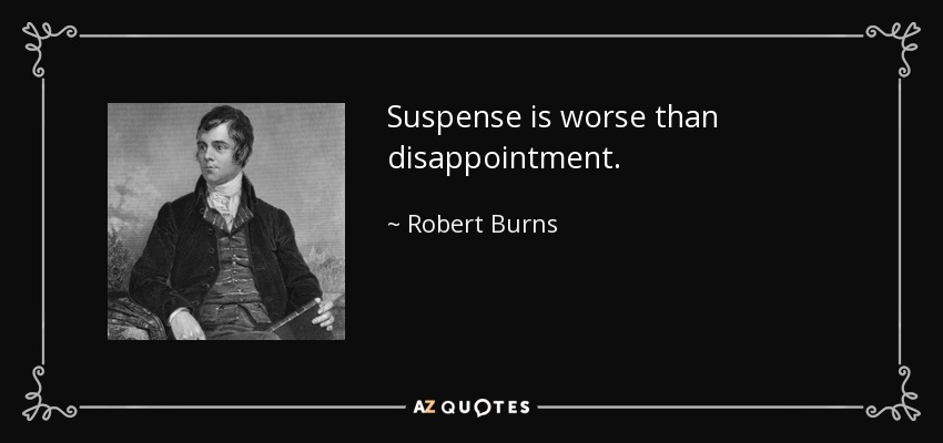 Suspense is worse than disappointment. - Robert Burns