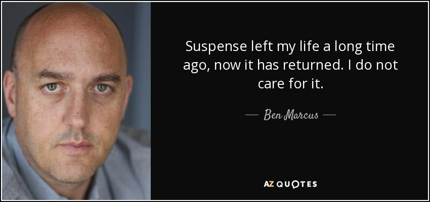 Suspense left my life a long time ago, now it has returned. I do not care for it. - Ben Marcus