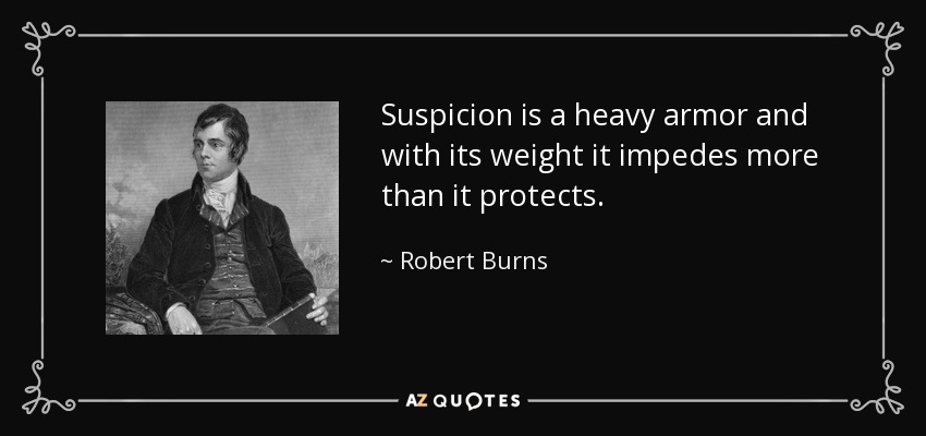 Suspicion is a heavy armor and with its weight it impedes more than it protects. - Robert Burns