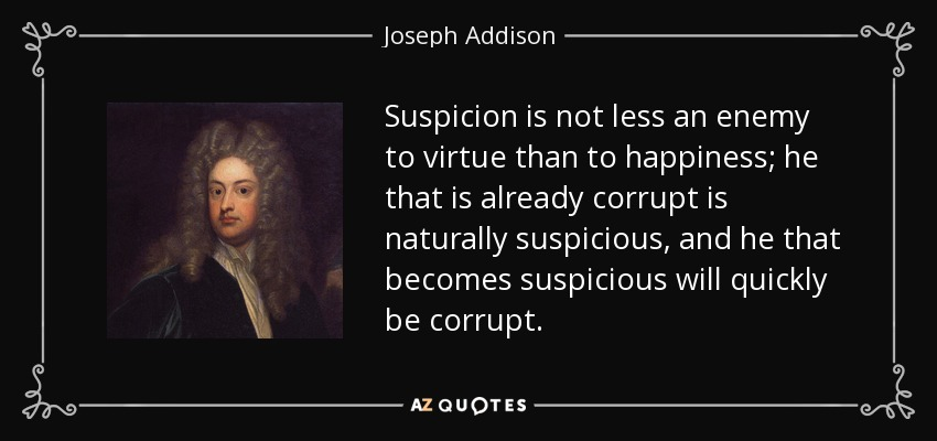 Suspicion is not less an enemy to virtue than to happiness; he that is already corrupt is naturally suspicious, and he that becomes suspicious will quickly be corrupt. - Joseph Addison