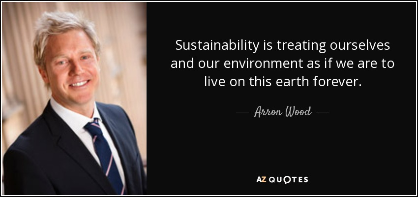 Sustainability is treating ourselves and our environment as if we are to live on this earth forever. - Arron Wood