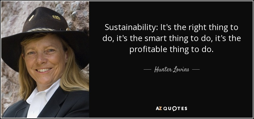 Sustainability: It's the right thing to do, it's the smart thing to do, it's the profitable thing to do. - Hunter Lovins