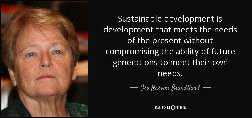 Sustainable development is development that meets the needs of the present without compromising the ability of future generations to meet their own needs. - Gro Harlem Brundtland