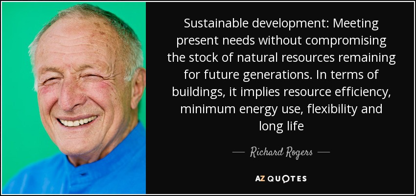Sustainable development: Meeting present needs without compromising the stock of natural resources remaining for future generations. In terms of buildings, it implies resource efficiency, minimum energy use, flexibility and long life - Richard Rogers