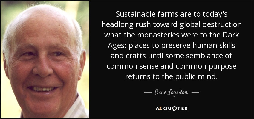 Sustainable farms are to today's headlong rush toward global destruction what the monasteries were to the Dark Ages: places to preserve human skills and crafts until some semblance of common sense and common purpose returns to the public mind. - Gene Logsdon