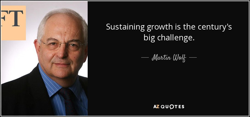 Sustaining growth is the century's big challenge. - Martin Wolf
