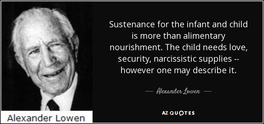Sustenance for the infant and child is more than alimentary nourishment. The child needs love, security, narcissistic supplies -- however one may describe it. - Alexander Lowen