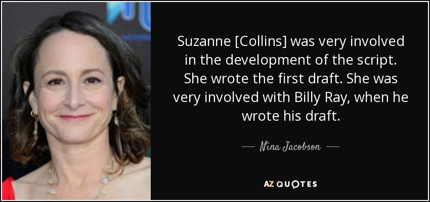 Suzanne [Collins] was very involved in the development of the script. She wrote the first draft. She was very involved with Billy Ray, when he wrote his draft. - Nina Jacobson