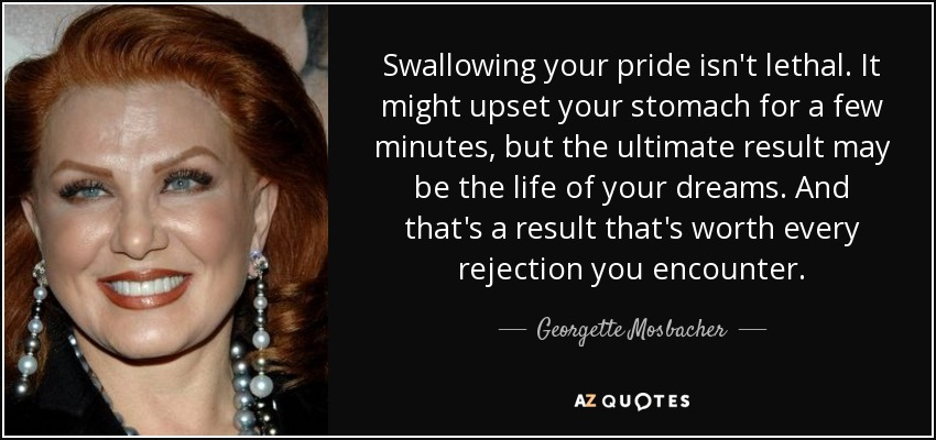 Swallowing your pride isn't lethal. It might upset your stomach for a few minutes, but the ultimate result may be the life of your dreams. And that's a result that's worth every rejection you encounter. - Georgette Mosbacher